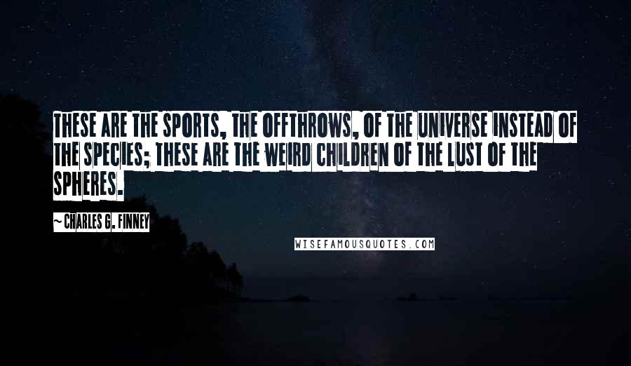 Charles G. Finney quotes: These are the sports, the offthrows, of the universe instead of the species; these are the weird children of the lust of the spheres.