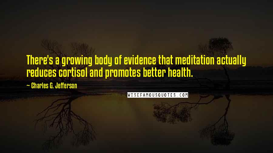 Charles G. Jefferson quotes: There's a growing body of evidence that meditation actually reduces cortisol and promotes better health.