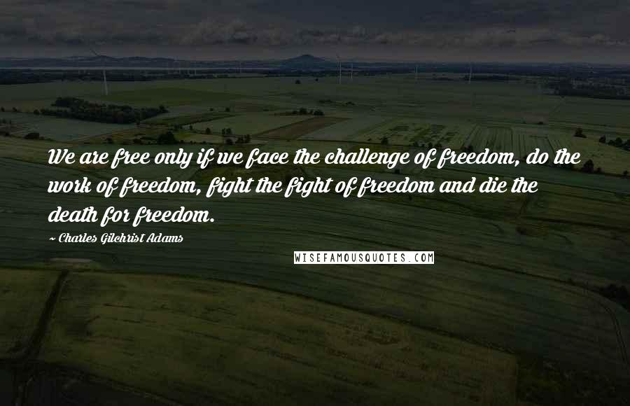 Charles Gilchrist Adams quotes: We are free only if we face the challenge of freedom, do the work of freedom, fight the fight of freedom and die the death for freedom.