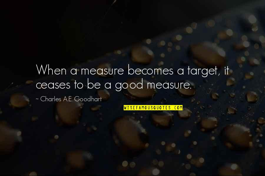 Charles Goodhart Quotes By Charles A.E. Goodhart: When a measure becomes a target, it ceases