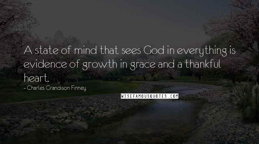 Charles Grandison Finney quotes: A state of mind that sees God in everything is evidence of growth in grace and a thankful heart.