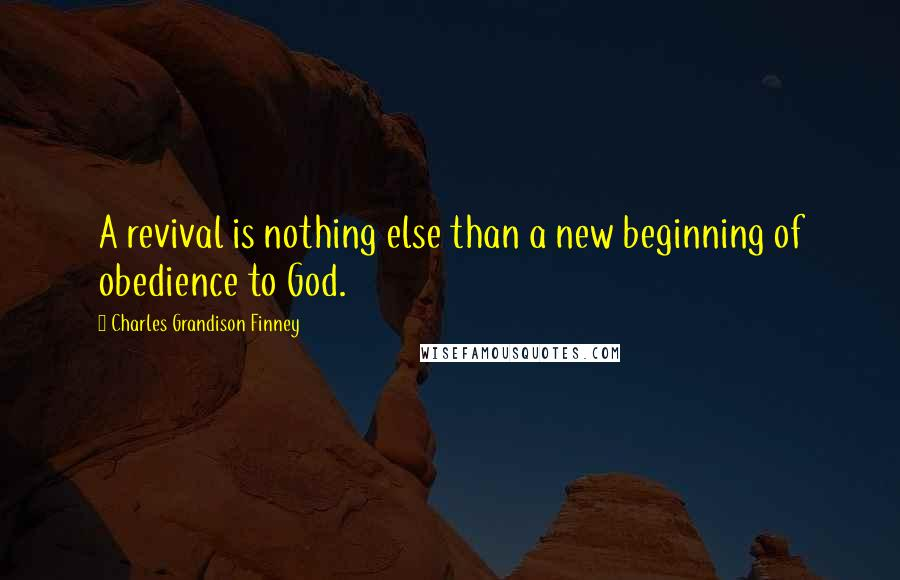Charles Grandison Finney quotes: A revival is nothing else than a new beginning of obedience to God.
