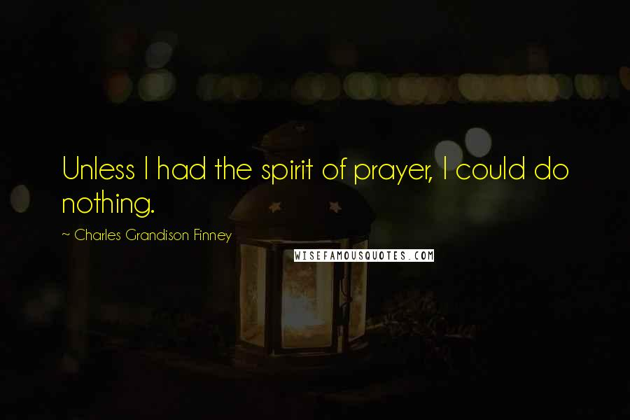 Charles Grandison Finney quotes: Unless I had the spirit of prayer, I could do nothing.