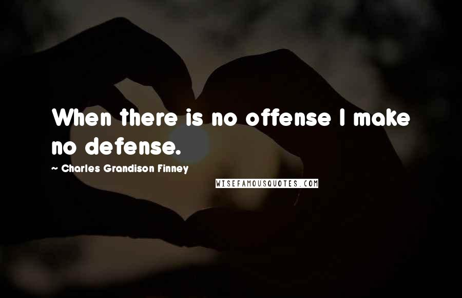 Charles Grandison Finney quotes: When there is no offense I make no defense.