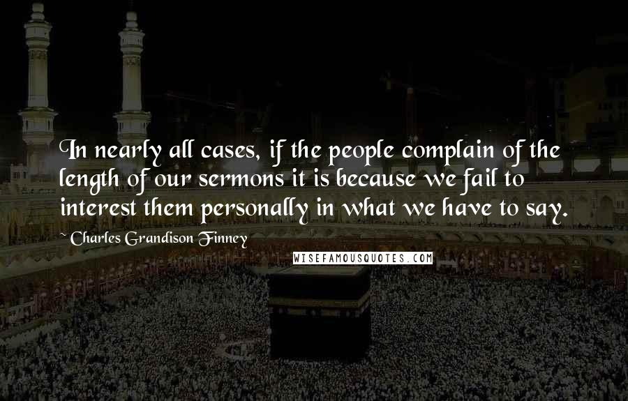 Charles Grandison Finney quotes: In nearly all cases, if the people complain of the length of our sermons it is because we fail to interest them personally in what we have to say.