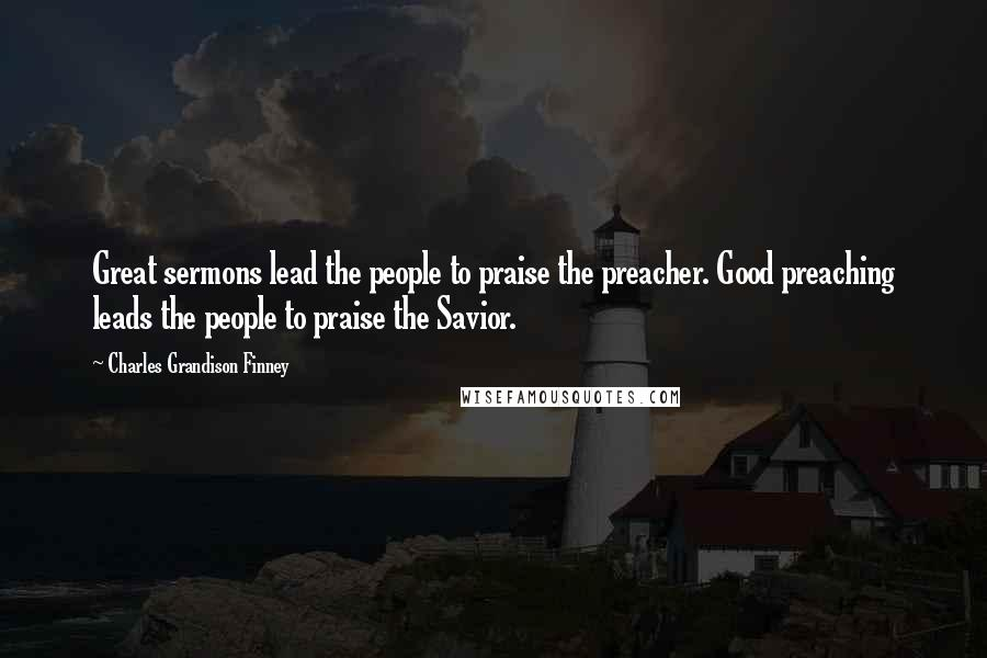 Charles Grandison Finney quotes: Great sermons lead the people to praise the preacher. Good preaching leads the people to praise the Savior.