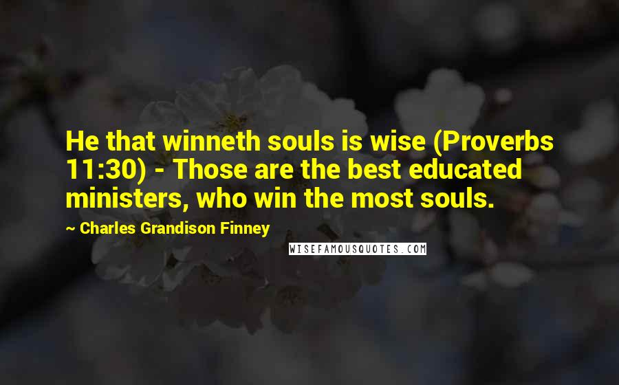 Charles Grandison Finney quotes: He that winneth souls is wise (Proverbs 11:30) - Those are the best educated ministers, who win the most souls.