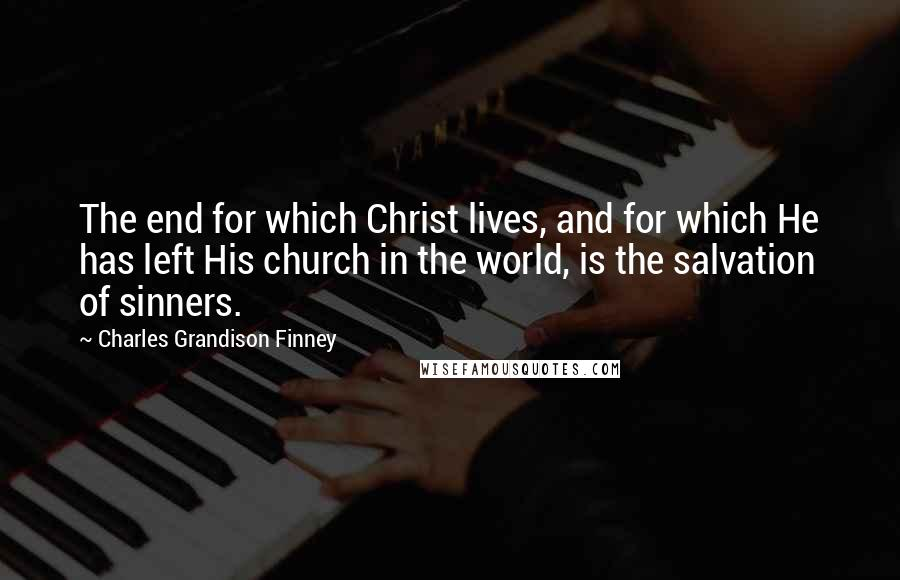 Charles Grandison Finney quotes: The end for which Christ lives, and for which He has left His church in the world, is the salvation of sinners.