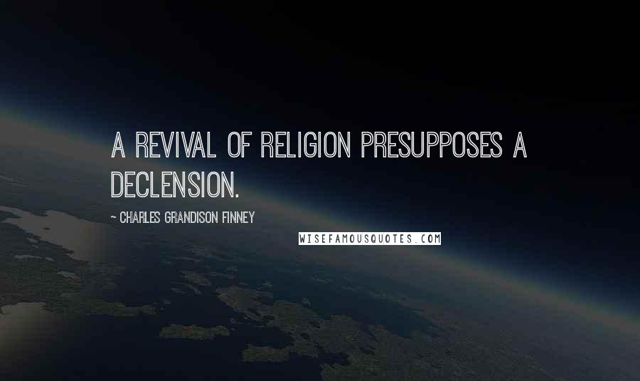 Charles Grandison Finney quotes: A revival of religion presupposes a declension.