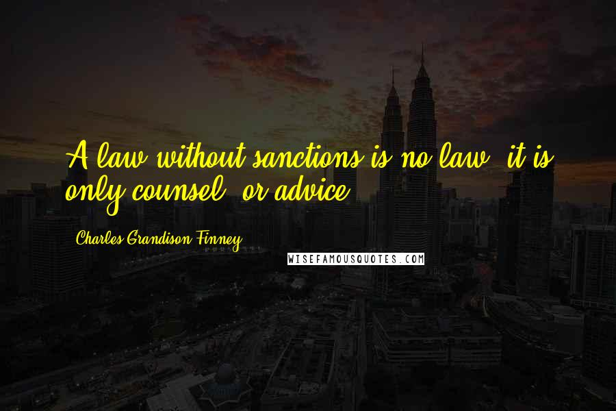 Charles Grandison Finney quotes: A law without sanctions is no law; it is only counsel, or advice.