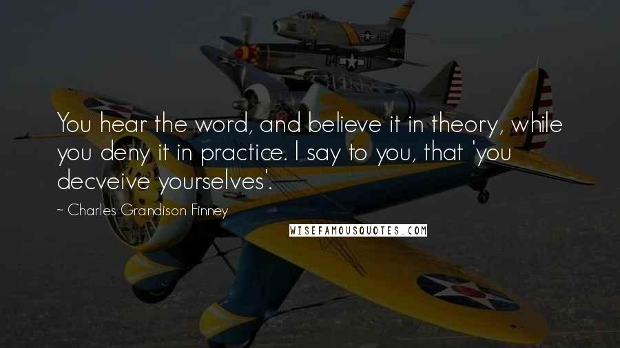 Charles Grandison Finney quotes: You hear the word, and believe it in theory, while you deny it in practice. I say to you, that 'you decveive yourselves'.