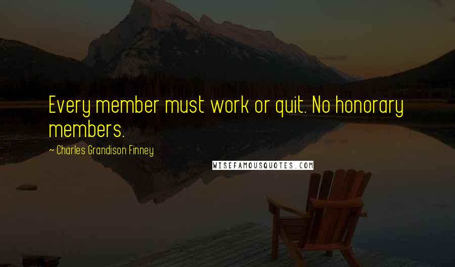 Charles Grandison Finney quotes: Every member must work or quit. No honorary members.
