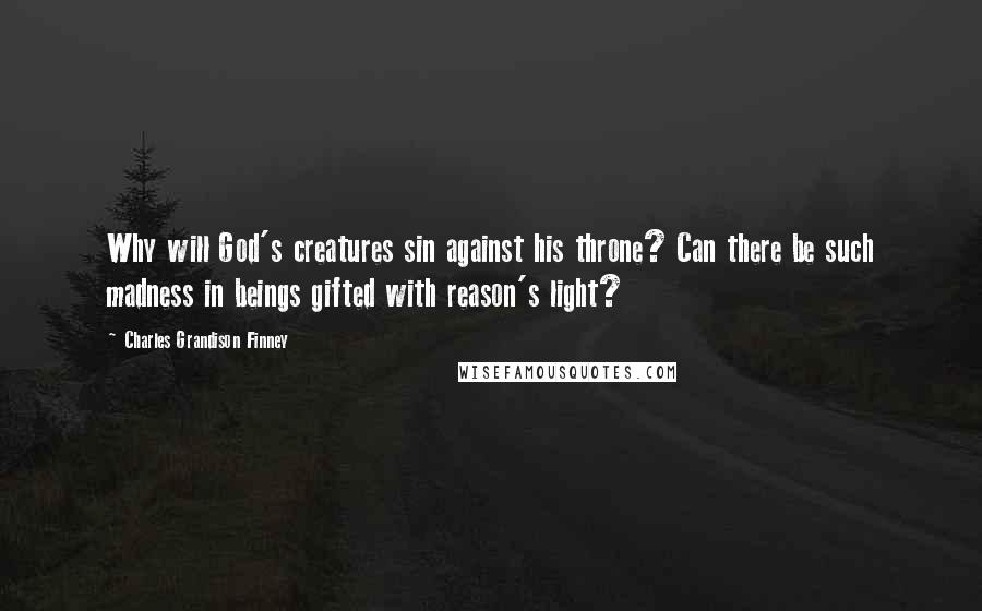 Charles Grandison Finney quotes: Why will God's creatures sin against his throne? Can there be such madness in beings gifted with reason's light?