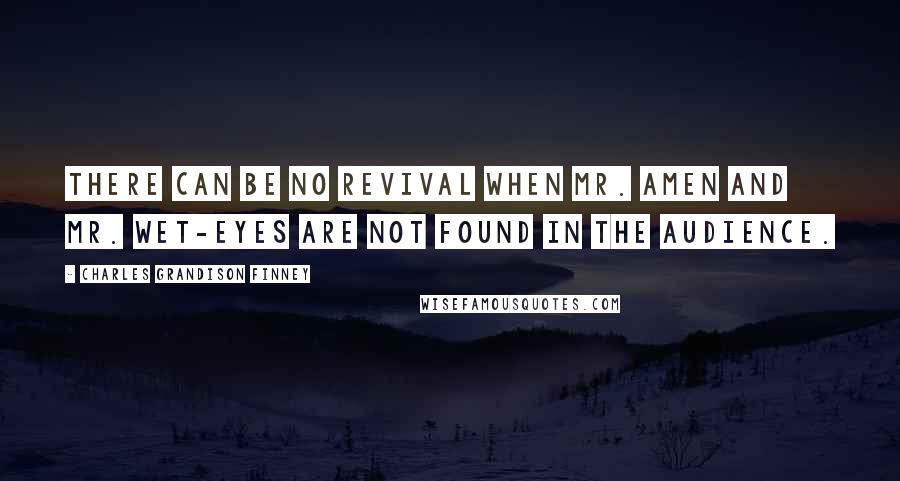 Charles Grandison Finney quotes: There can be no revival when Mr. Amen and Mr. Wet-Eyes are not found in the audience.