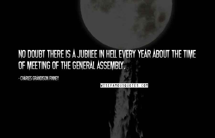 Charles Grandison Finney quotes: No doubt there is a jubilee in hell every year about the time of meeting of the General Assembly.