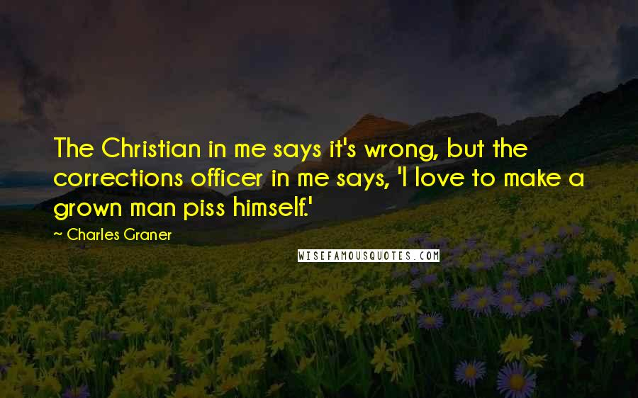Charles Graner quotes: The Christian in me says it's wrong, but the corrections officer in me says, 'I love to make a grown man piss himself.'