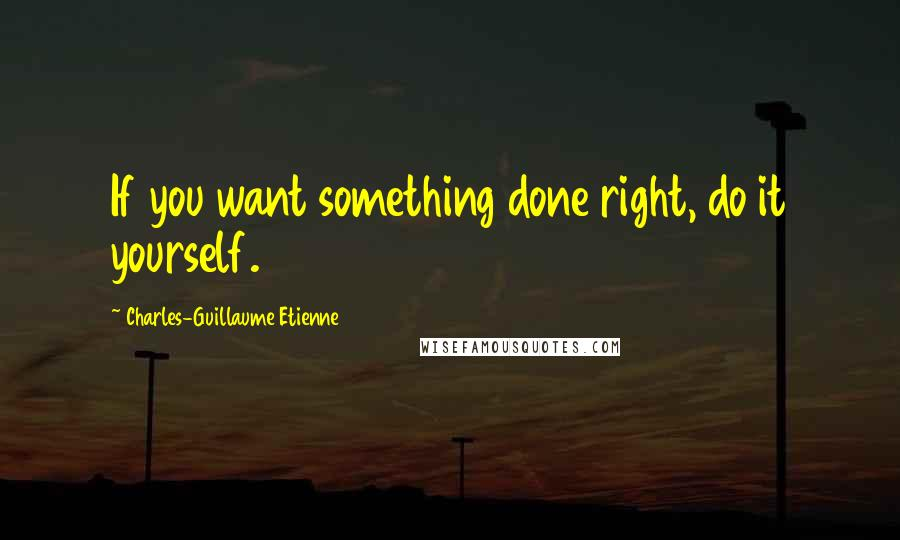 Charles-Guillaume Etienne quotes: If you want something done right, do it yourself.