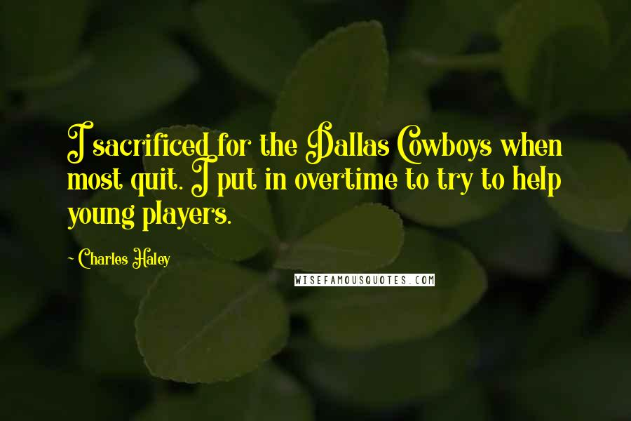 Charles Haley quotes: I sacrificed for the Dallas Cowboys when most quit. I put in overtime to try to help young players.