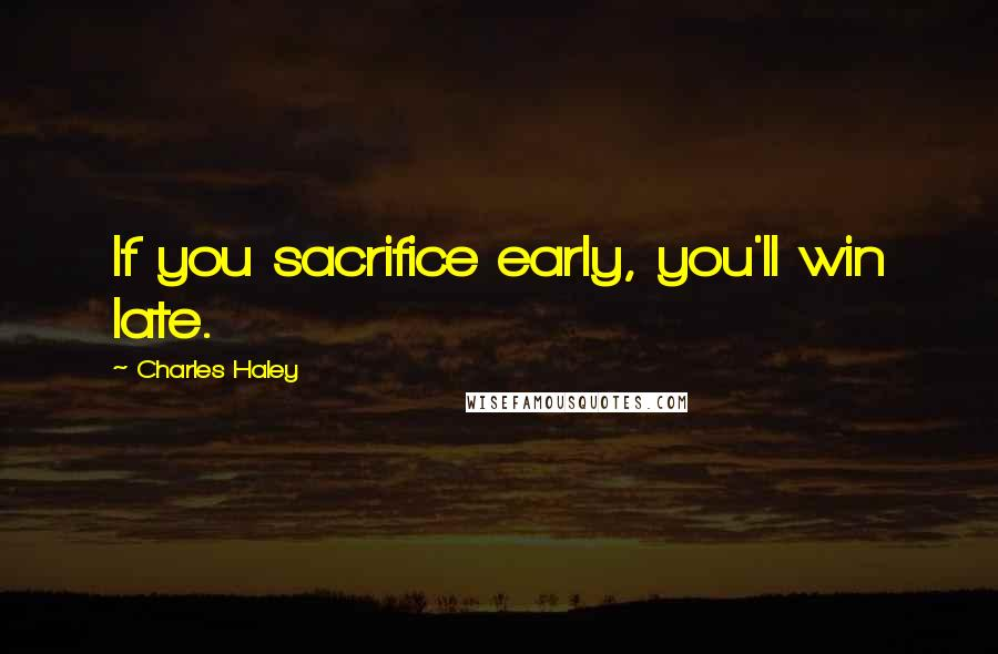 Charles Haley quotes: If you sacrifice early, you'll win late.