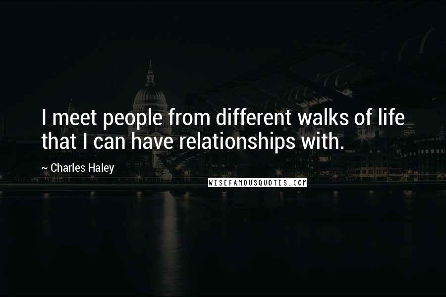 Charles Haley quotes: I meet people from different walks of life that I can have relationships with.