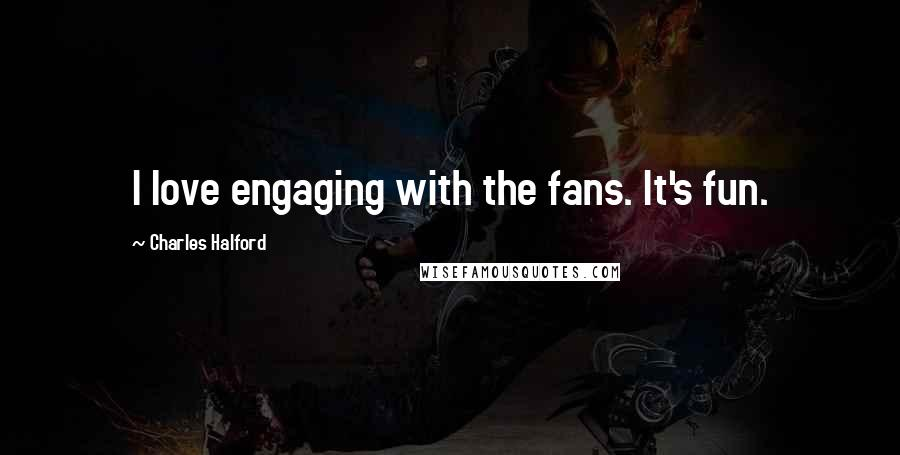 Charles Halford quotes: I love engaging with the fans. It's fun.
