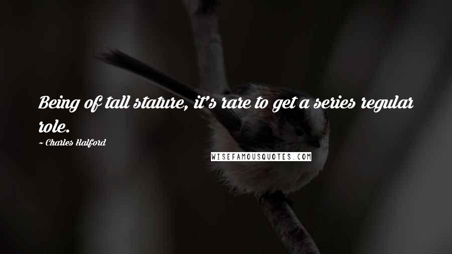 Charles Halford quotes: Being of tall stature, it's rare to get a series regular role.