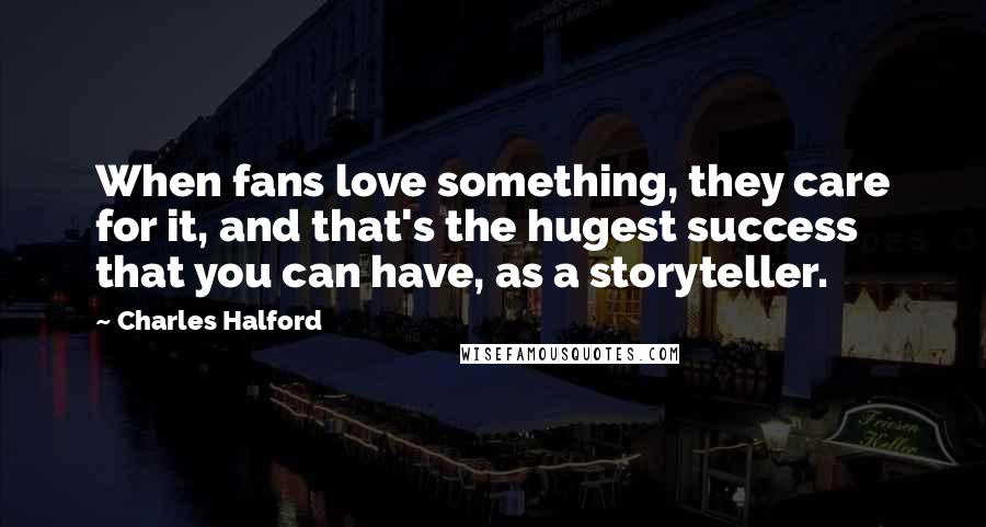 Charles Halford quotes: When fans love something, they care for it, and that's the hugest success that you can have, as a storyteller.