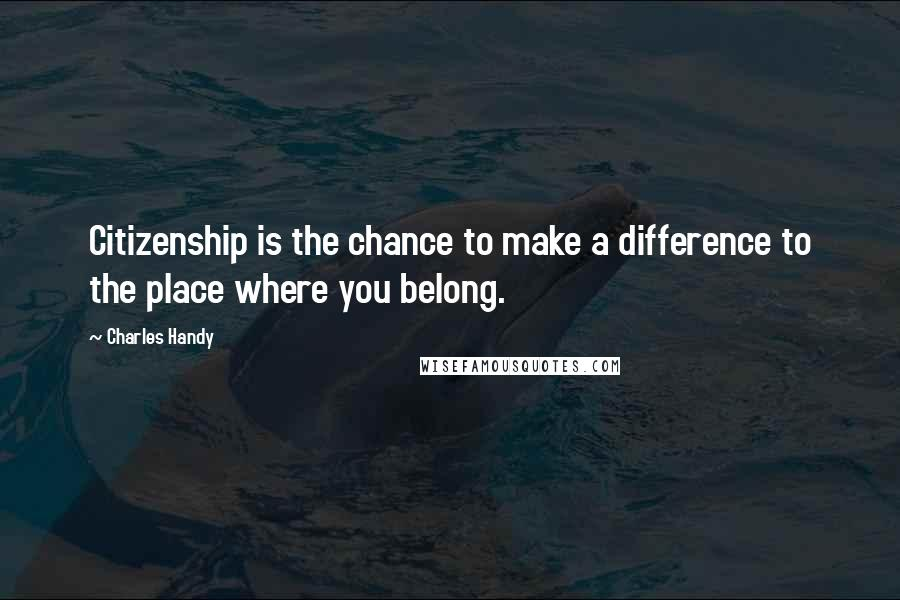 Charles Handy quotes: Citizenship is the chance to make a difference to the place where you belong.