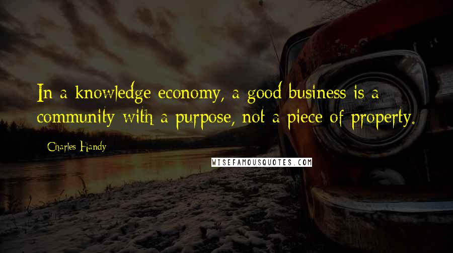 Charles Handy quotes: In a knowledge economy, a good business is a community with a purpose, not a piece of property.