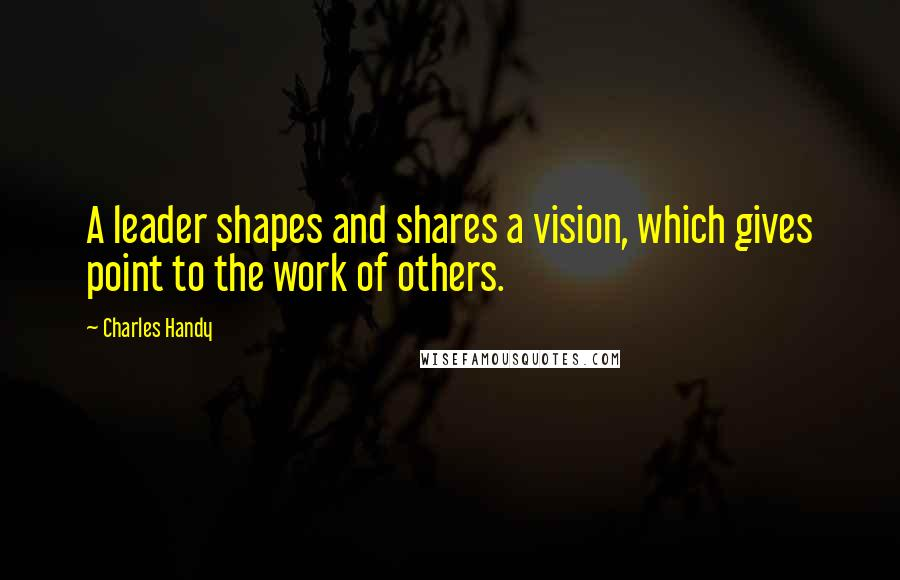 Charles Handy quotes: A leader shapes and shares a vision, which gives point to the work of others.