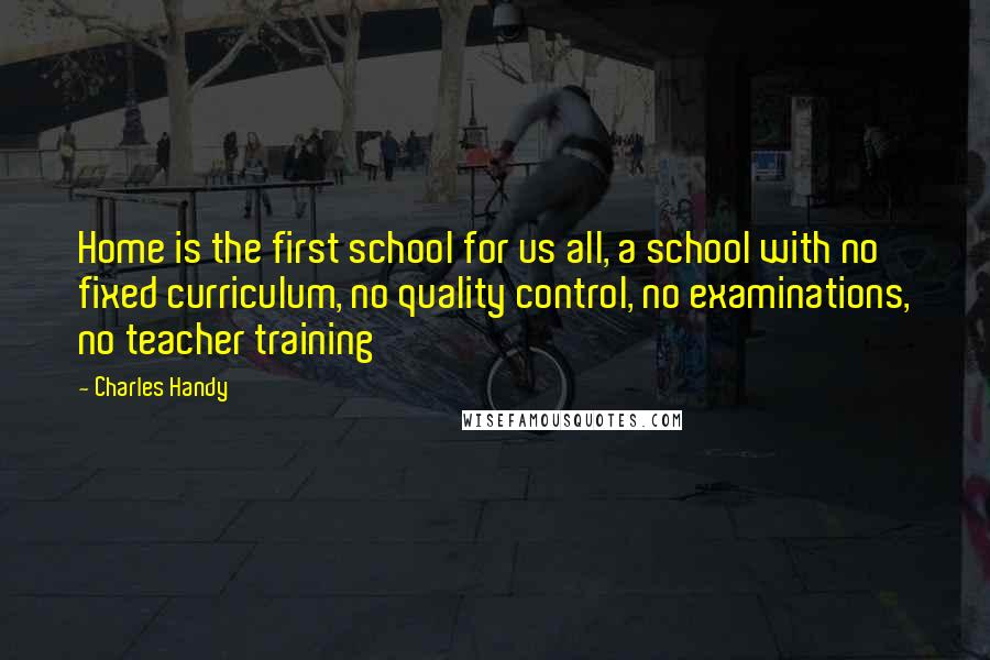 Charles Handy quotes: Home is the first school for us all, a school with no fixed curriculum, no quality control, no examinations, no teacher training