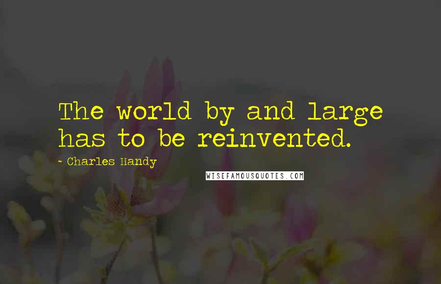 Charles Handy quotes: The world by and large has to be reinvented.