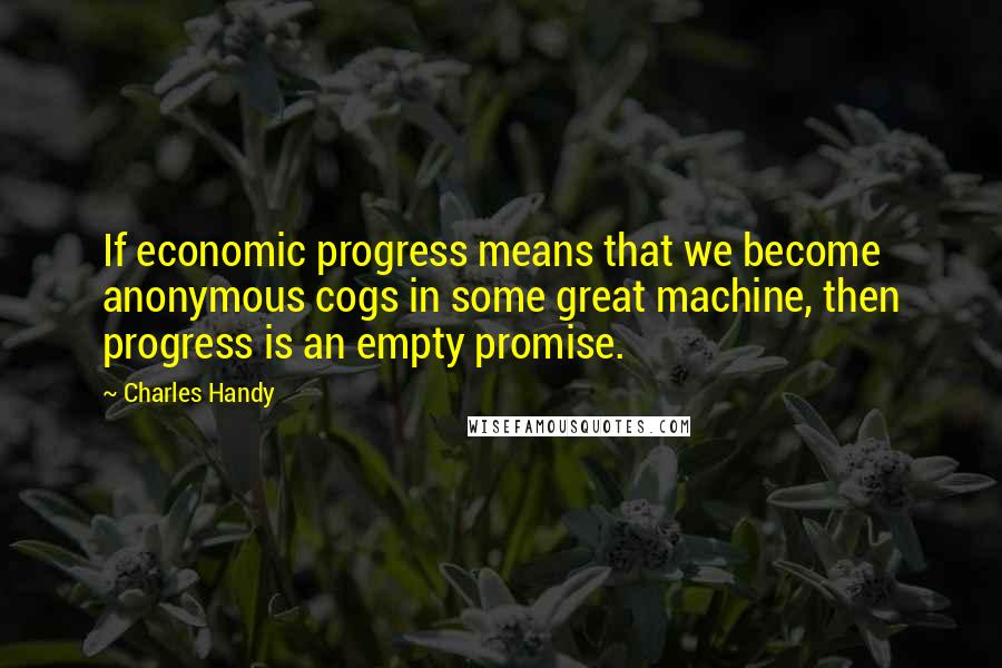 Charles Handy quotes: If economic progress means that we become anonymous cogs in some great machine, then progress is an empty promise.