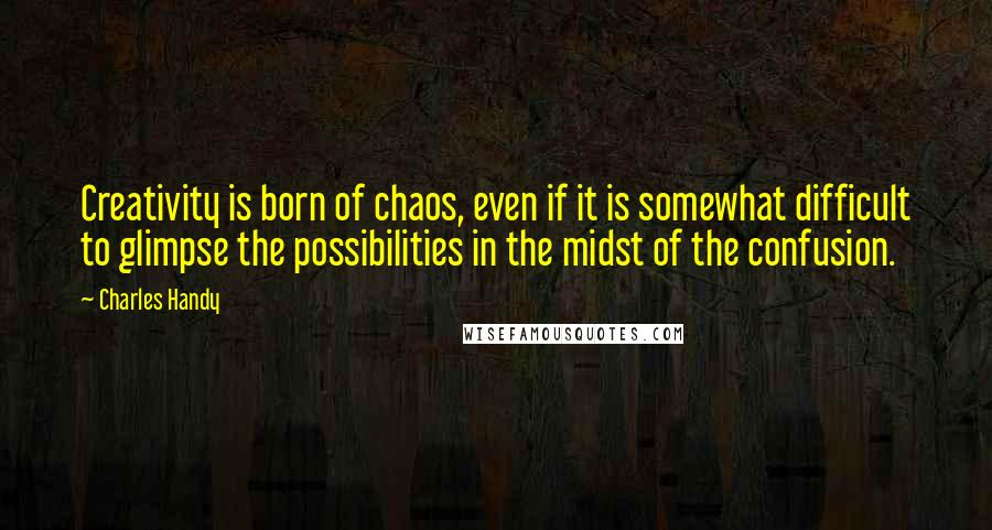 Charles Handy quotes: Creativity is born of chaos, even if it is somewhat difficult to glimpse the possibilities in the midst of the confusion.