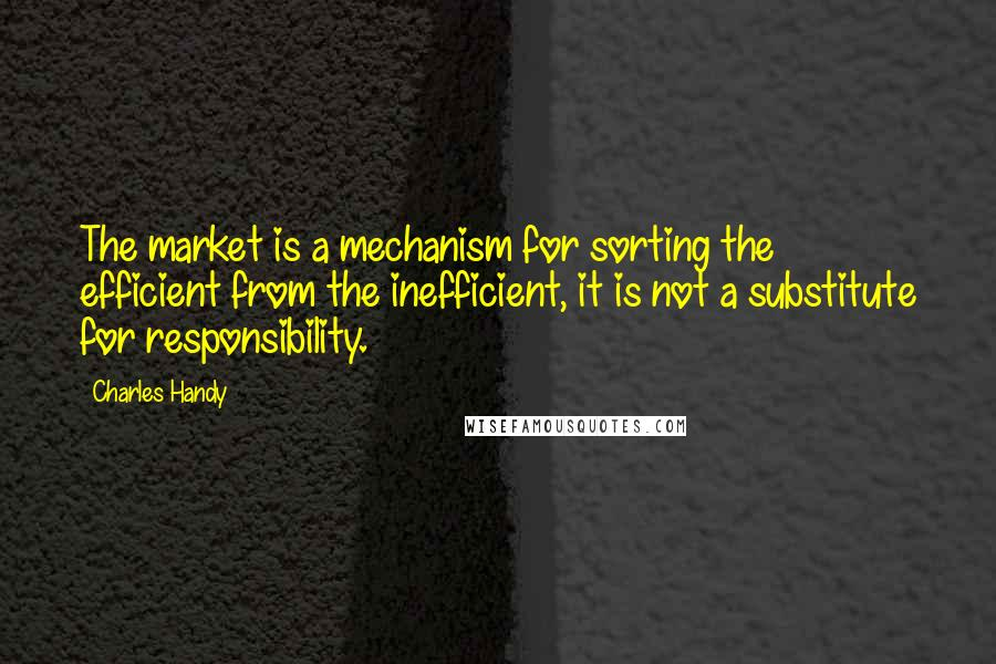 Charles Handy quotes: The market is a mechanism for sorting the efficient from the inefficient, it is not a substitute for responsibility.