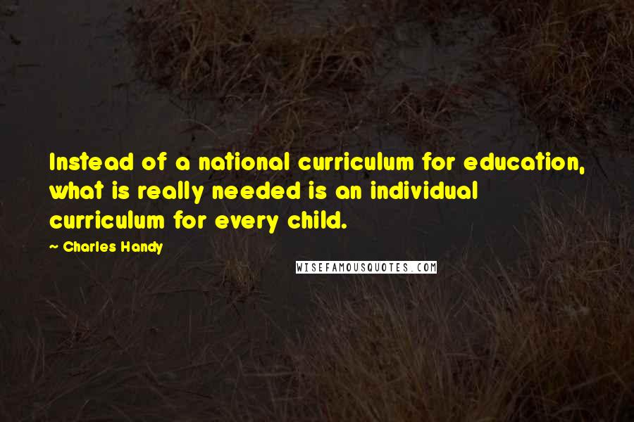 Charles Handy quotes: Instead of a national curriculum for education, what is really needed is an individual curriculum for every child.