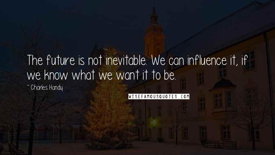 Charles Handy quotes: The future is not inevitable. We can influence it, if we know what we want it to be.