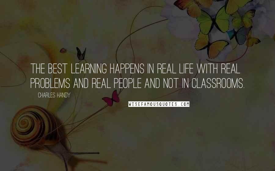 Charles Handy quotes: The best learning happens in real life with real problems and real people and not in classrooms.
