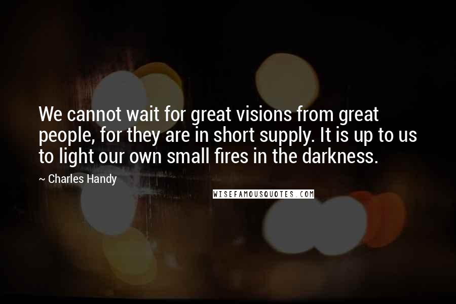 Charles Handy quotes: We cannot wait for great visions from great people, for they are in short supply. It is up to us to light our own small fires in the darkness.