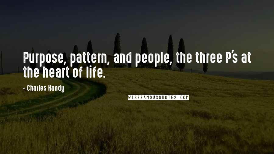 Charles Handy quotes: Purpose, pattern, and people, the three P's at the heart of life.