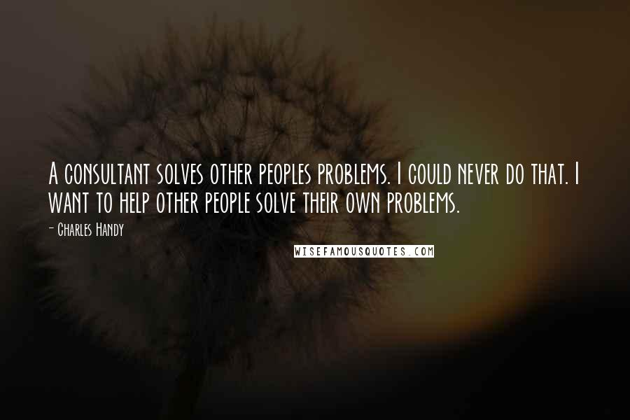 Charles Handy quotes: A consultant solves other peoples problems. I could never do that. I want to help other people solve their own problems.