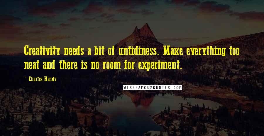 Charles Handy quotes: Creativity needs a bit of untidiness. Make everything too neat and there is no room for experiment.