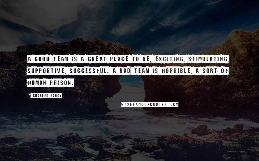 Charles Handy quotes: A good team is a great place to be, exciting, stimulating, supportive, successful. A bad team is horrible, a sort of human prison.
