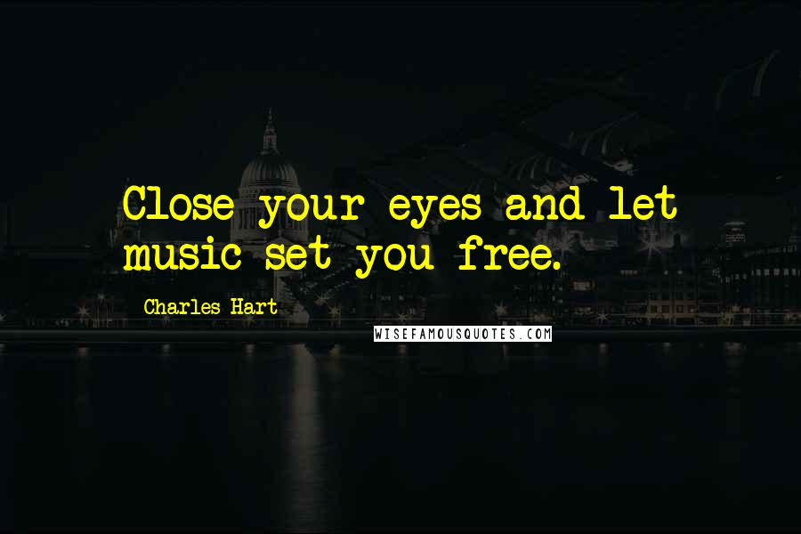 Charles Hart quotes: Close your eyes and let music set you free.