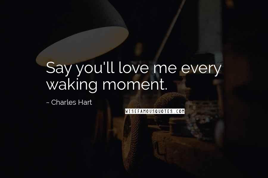 Charles Hart quotes: Say you'll love me every waking moment.