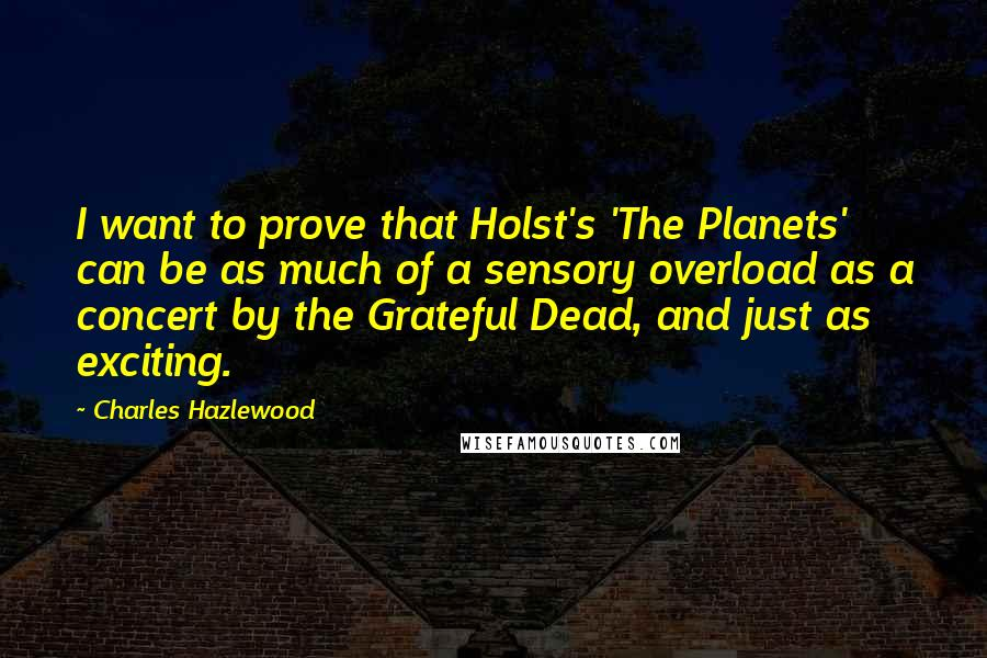 Charles Hazlewood quotes: I want to prove that Holst's 'The Planets' can be as much of a sensory overload as a concert by the Grateful Dead, and just as exciting.
