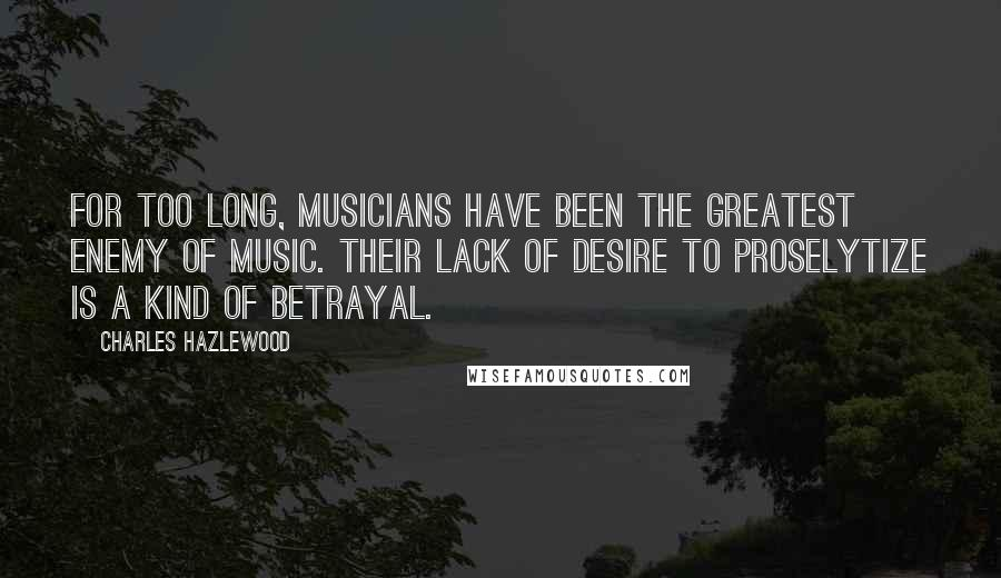 Charles Hazlewood quotes: For too long, musicians have been the greatest enemy of music. Their lack of desire to proselytize is a kind of betrayal.