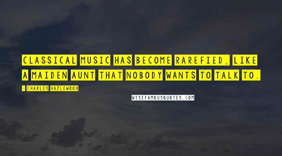 Charles Hazlewood quotes: Classical music has become rarefied, like a maiden aunt that nobody wants to talk to.