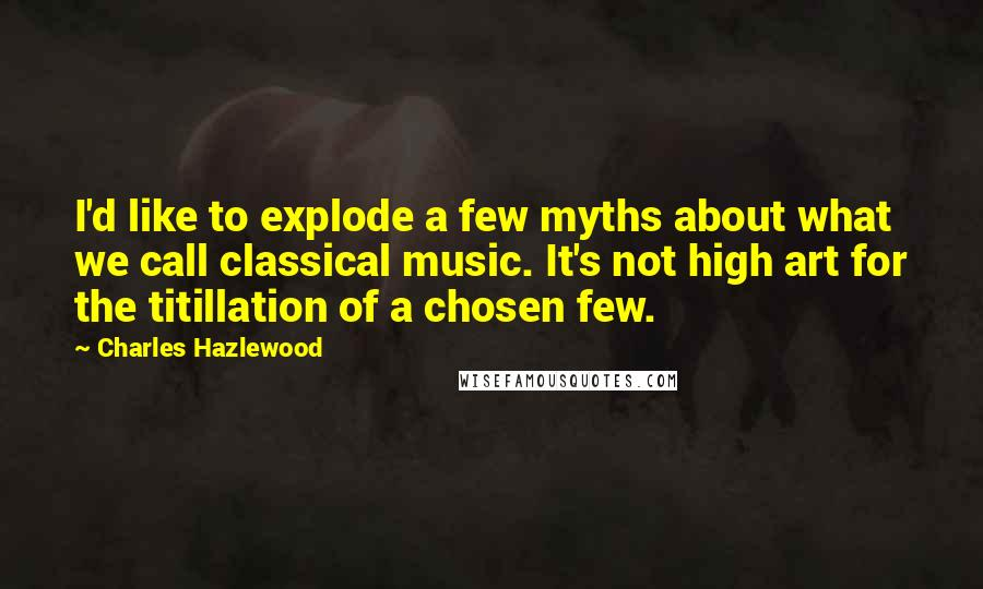 Charles Hazlewood quotes: I'd like to explode a few myths about what we call classical music. It's not high art for the titillation of a chosen few.