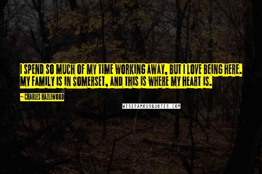 Charles Hazlewood quotes: I spend so much of my time working away, but I love being here. My family is in Somerset, and this is where my heart is.
